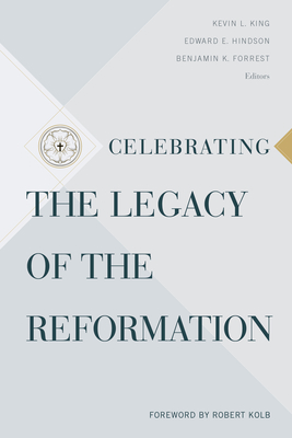 Celebrating the Legacy of the Reformation - King, Kevin L (Editor), and Hindson, Edward E (Editor), and Forrest, Benjamin K