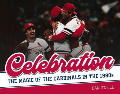 Celebration: The Magic of the Cardinals in the 1980s - O'Neill, Dan