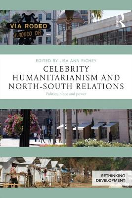 Celebrity Humanitarianism and North-South Relations: Politics, place and power - Richey, Lisa Ann, Professor (Editor)