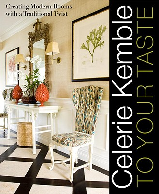 Celerie Kemble: To Your Taste: Creating Modern Rooms with a Traditional Twist - Kemble, Celerie