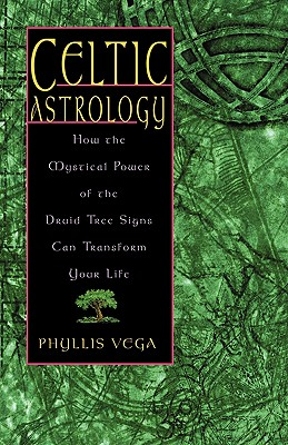 Celtic Astrology: How the Mystical Power of the Druid Tree Sign Can Transform Your Life - Vega, Phyllis