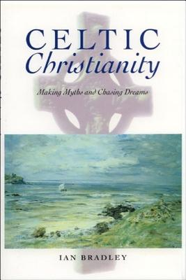 Celtic Christianity: Making Myths and Chasing Dreams - Bradley, Ian