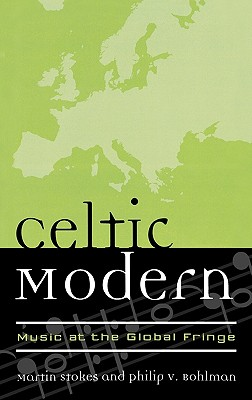 Celtic Modern: Music at the Global Fringe - Stokes, Martin (Editor), and Bohlman, Philip V (Editor)