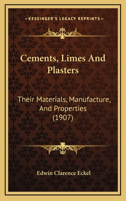 Cements, Limes and Plasters: Their Materials, Manufacture, and Properties (1907) - Eckel, Edwin Clarence