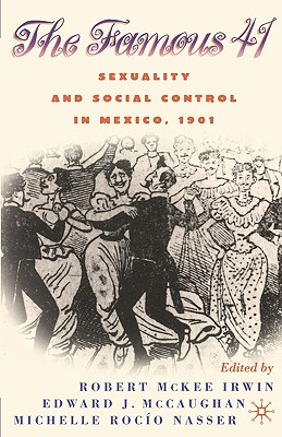 Centenary of the Famous 41: Sexuality and Social Control in Mexico, 1901 - Irwin, Robert McKee (Editor), and McCaughan, Edward J. (Editor), and Nasser, Michelle (Editor)