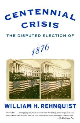 Centennial Crisis: The Disputed Election of 1876 - Rehnquist, William H