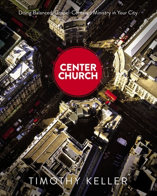 Center Church: Doing Balanced, Gospel-Centered Ministry in Your City - Keller, Timothy J