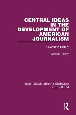 Central Ideas in the Development of American Journalism: A Narrative History - Olasky, Marvin N.