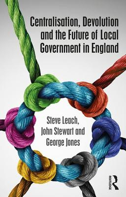 Centralisation, Devolution and the Future of Local Government in England - Leach, Steve, and Stewart, John, and Jones, George