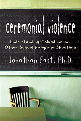 Ceremonial Violence: Understanding Columbine and Other School Rampage Shootings - Fast, Jonathan