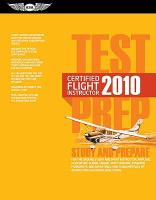 Certified Flight Instructor Test Prep 2010: Study and Prepare for the Ground, Flight and Sport Instructor: Airplane, Helicopter, Glider, Weight-Shift Control, Powered Parachute, Add-On Ratings, Fundamentals of Instructing, and Designated Pilot Examiner... - Federal Aviation Administration (FAA), and ASA Test Prep Board (Editor)