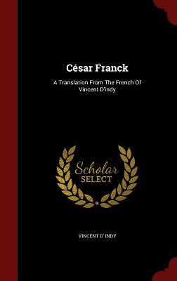 Cesar Franck: A Translation from the French of Vincent D'Indy - Indy, Vincent D'