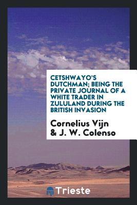 Cetshwayo's Dutchman; Being the Private Journal of a White Trader in Zululand During the British Invasion - Vijn, Cornelius
