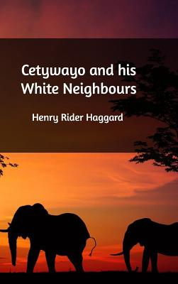 Cetywayo and His White Neighbours - Haggard, Henry Rider, Sir