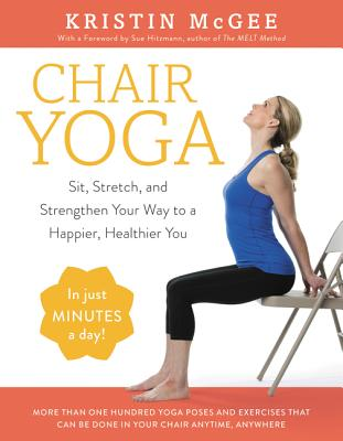 Chair Yoga: Sit, Stretch, and Strengthen Your Way to a Happier, Healthier You - McGee, Kristin