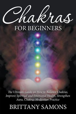 Chakras for Beginners: The Ultimate Guide on How to Balance Chakras, Improve Spiritual and Emotional Health, Strengthen Aura, Chakras Meditation Practice - Samons, Brittany