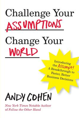 Challenge Your Assumptions, Change Your World: Introducing the Assumpt! a Break Through to Faster, Smarter Business Decisions. - Cohen, Andy