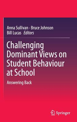 Challenging Dominant Views on Student Behaviour at School: Answering Back - Sullivan, Anna (Editor), and Johnson, Bruce (Editor), and Lucas, Bill (Editor)