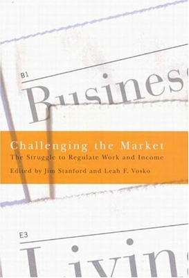 Challenging the Market: The Struggle to Regulate Work and Income - Stanford, Jim, and Vosko, Leah F