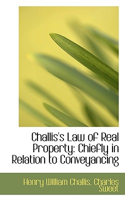 Challis's Law of Real Property: Chiefly in Relation to Conveyancing - Challis, Henry William, and Sweet, Charles