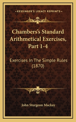 Chambers's Standard Arithmetical Exercises, Part 1-4: Exercises in the Simple Rules (1870) - MacKay, John Sturgeon