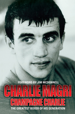 Champagne Charlie: The Greatest Boxer of his Generation - Magri, Charlie, and McDonnell, Jim (Foreword by)