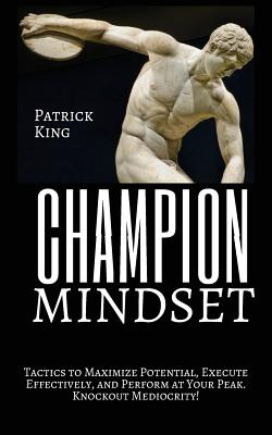 Champion Mindset: Tactics to Maximize Potential, Execute Effectively, & Perform at Your Peak. Knockout Mediocrity! - King, Patrick