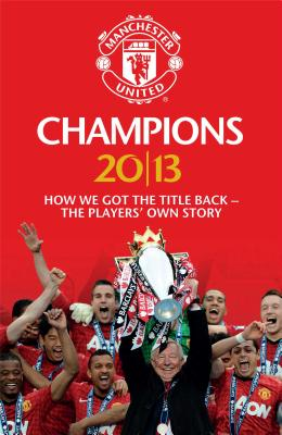 Champions 20/13: How We Got The Title Back - The Players' Own Story - MUFC
