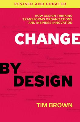 Change by Design: How Design Thinking Transforms Organizations and Inspires Innovation - Brown, Tim