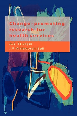 Change-Promoting Research for Health Services: A Guide for Research Managers, Research and Development Commissioners, and Researchers - St Leger, A S
