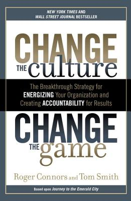 Change the Culture, Change the Game: The Breakthrough Strategy for Energizing Your Organization and Creating Accounta Bility for Results - Connors, Roger, and Smith, Tom