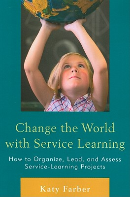 Change the World with Service Learning: How to Create, Lead, and Assess Service Learning Projects - Farber, Katy