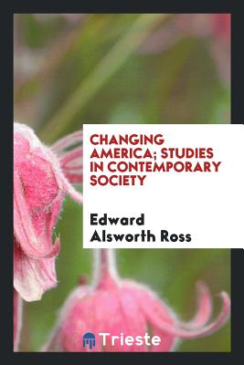Changing America; Studies in Contemporary Society - Ross, Edward Alsworth