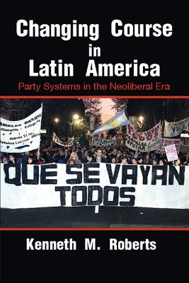 Changing Course in Latin America: Party Systems in the Neoliberal Era - Roberts, Kenneth M.