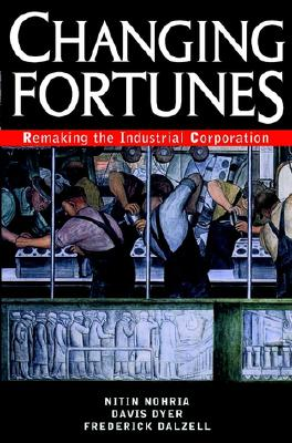 Changing Fortunes: Remaking the Industrial Corporation - Nohria, Nitin, and Dyer, Davis, and Dalzell, Frederick