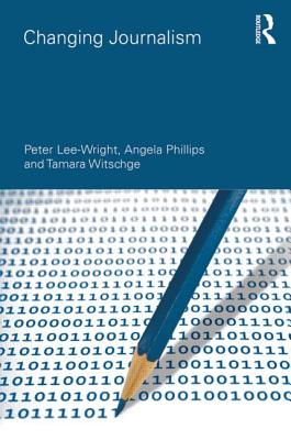 Changing Journalism - Lee-Wright, Peter, and Phillips, Angela, and Witschge, Tamara