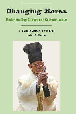 Changing Korea: Understanding Culture and Communication - Shim, T Youn-Ja, and Kim, Min-Sun, Dr., and Martin, Judith N