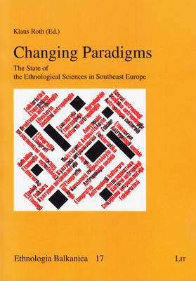 Changing Paradigms: The State of the Ethnological Sciences in Southeast Europe - Roth, Klaus (Editor)