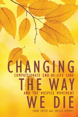 Changing the Way We Die: Compassionate End-Of-Life Care and the Hospice Movement - Smith, Fran, and Himmel, Sheila, and Halifax, Joan (Foreword by)