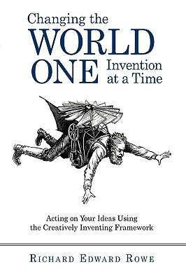 Changing the World One Invention at a Time: Acting on Your Ideas Using the Creatively Inventing Framework - Richard Edward Rowe, Edward Rowe