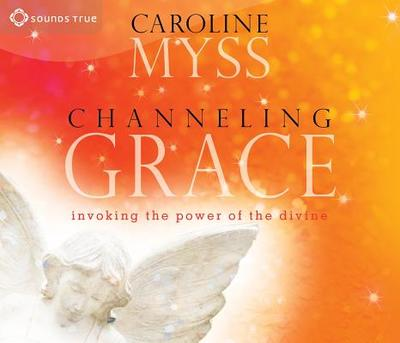 Channeling Grace: Invoking the Power of the Divine - Myss, Caroline, PhD (Read by)