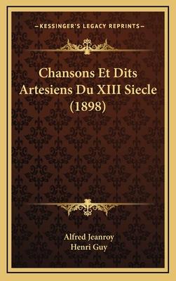 Chansons Et Dits Artesiens Du XIII Siecle (1898) - Jeanroy, Alfred (Editor), and Guy, Henri (Editor)
