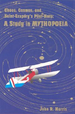 Chaos, Cosmos, and Saint-Exupery's Pilot: A Study in Mythopoeia - Harris, John