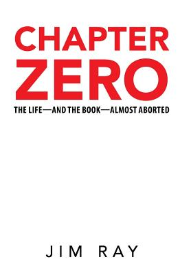 Chapter Zero: The Life-And the Book-Almost Aborted - Ray, Jim