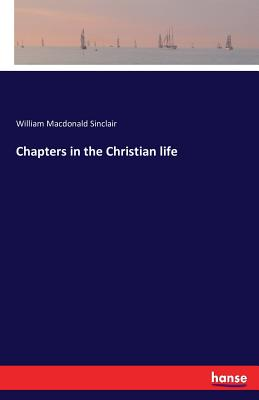 Chapters in the Christian life - Sinclair, William MacDonald
