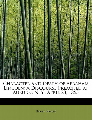 Character and Death of Abraham Lincoln: A Discourse Preached at Auburn, N. Y., April 23, 1865 - Fowler, Henry