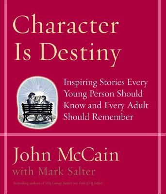Character Is Destiny: Inspiring Stories Every Young Person Should Know and Every Adult Should Remember - McCain, John, and Salter, Mark