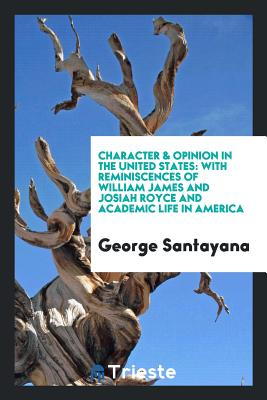 Character & Opinion in the United States: With Reminiscences of William James and Josiah Royce and Academic Life in America - Santayana, George