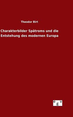 Charakterbilder Spatroms Und Die Entstehung Des Modernen Europa - Birt, Theodor