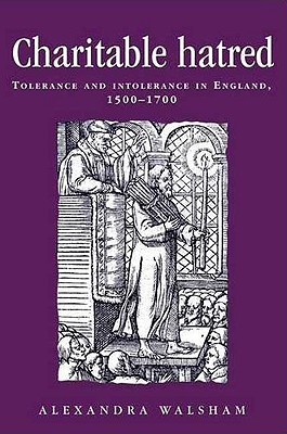 Charitable Hatred: Tolerance and Intolerance in England, 1500-1700 - Walsham, Alexandra